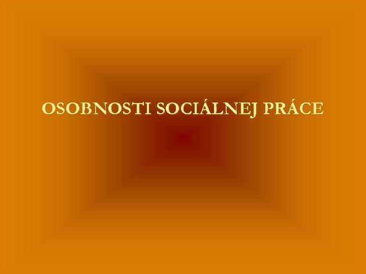 OSOBNOSTI SOCIÁLNEJ PRÁCE