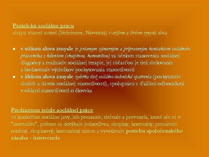 Praktickú sociálnu prácu chápu viacerí autori (Strieženec, Novotná) v užšom a širšom zmysle slova