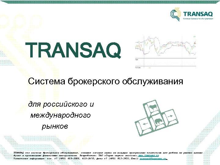 TRANSAQ Система брокерского обслуживания для российского и международного рынков TRANSAQ это система брокерского обслуживания,