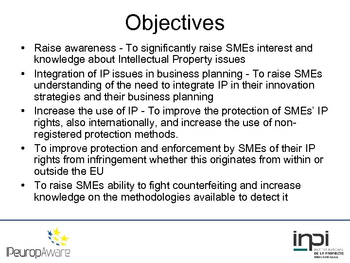 Objectives • Raise awareness - To significantly raise SMEs interest and knowledge about Intellectual
