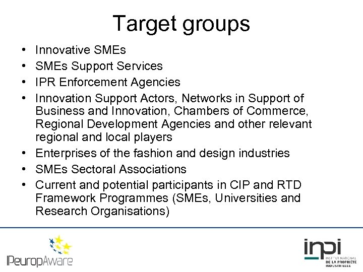 Target groups • • Innovative SMEs Support Services IPR Enforcement Agencies Innovation Support Actors,