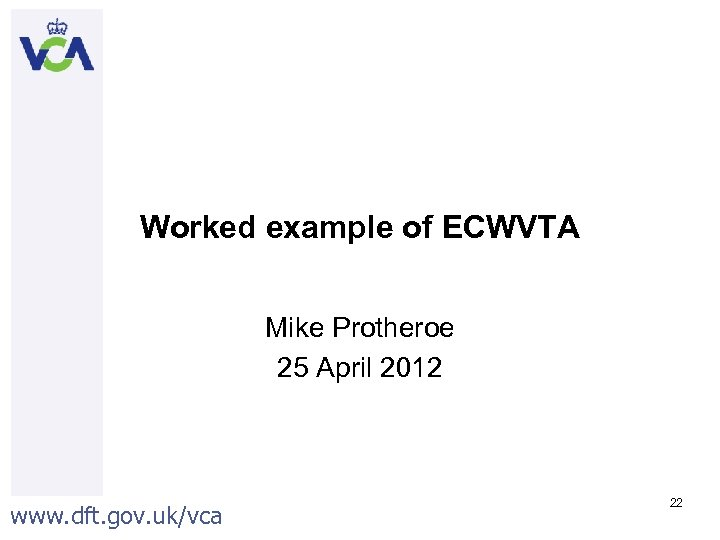 Worked example of ECWVTA Mike Protheroe 25 April 2012 www. dft. gov. uk/vca 22