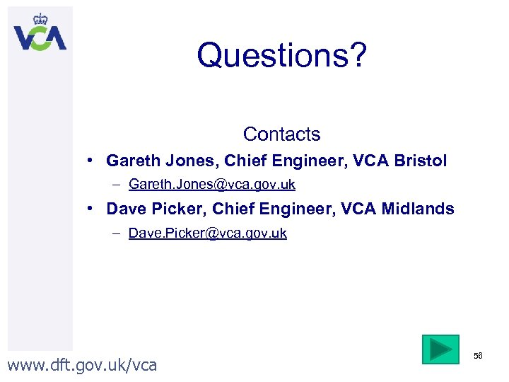 Questions? Contacts • Gareth Jones, Chief Engineer, VCA Bristol – Gareth. Jones@vca. gov. uk