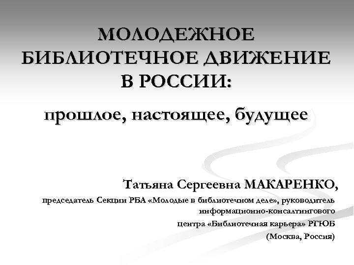 МОЛОДЕЖНОЕ БИБЛИОТЕЧНОЕ ДВИЖЕНИЕ В РОССИИ: прошлое, настоящее, будущее Татьяна Сергеевна МАКАРЕНКО, председатель Секции РБА