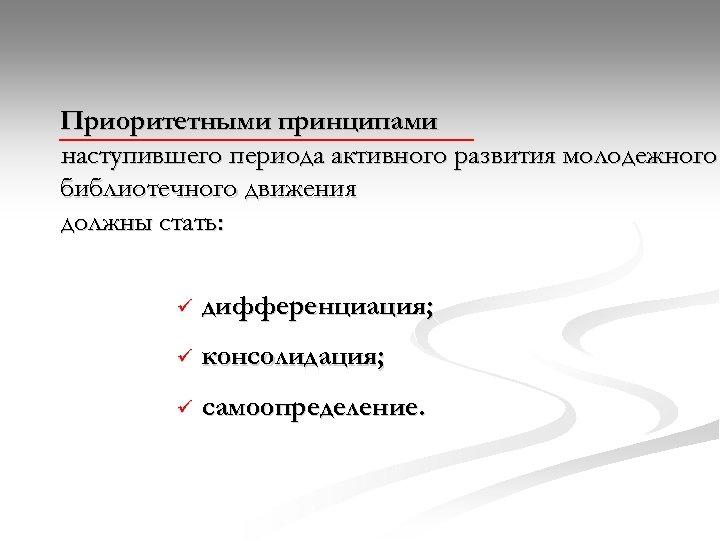 Приоритетными принципами наступившего периода активного развития молодежного библиотечного движения должны стать: ü дифференциация; ü