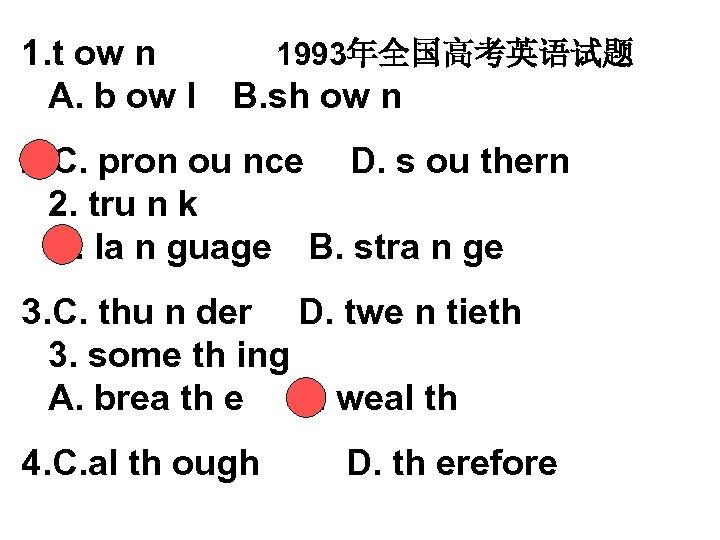 1. t ow n 1993年全国高考英语试题 A. b ow l B. sh ow n  2. C.