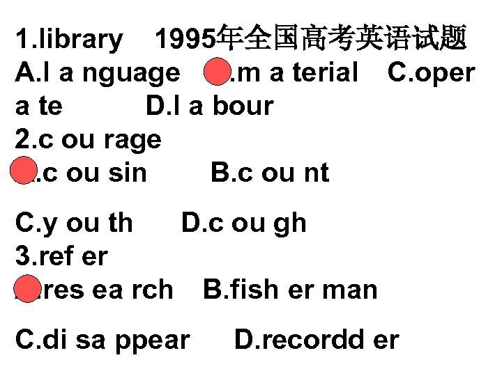 1. library 1995年全国高考英语试题 A. l a nguage B. m a terial C. oper a te  D.