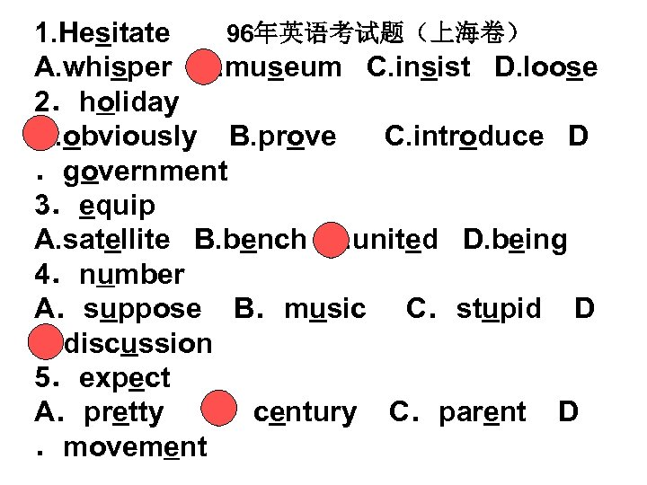 1. Hesitate 96年英语考试题(上海卷) A. whisper B. museum C. insist D. loose 2.holiday A. obviously