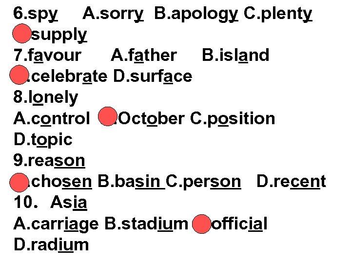 6. spy A. sorry B. apology C. plenty D. supply 7. favour A. father
