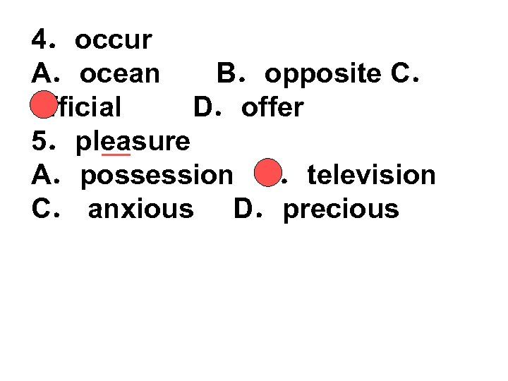 4.occur A.ocean B.opposite C. official D.offer 5.pleasure A.possession B.television C. anxious D.precious