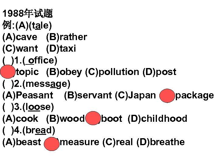 1988年试题 例: (A)(tale) (A)cave (B)rather (C)want (D)taxi ( )1. ( office) (A)topic (B)obey (C)pollution