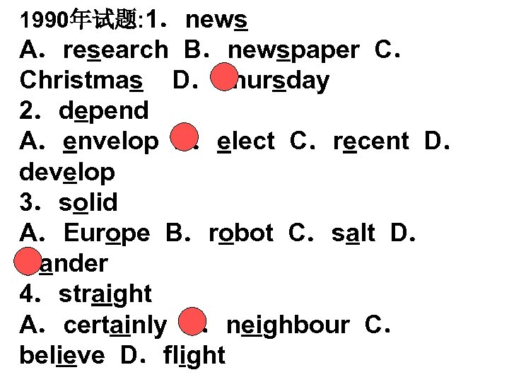 1990年试题: 1.news A.research B.newspaper C. Christmas D.Thursday 2.depend A.envelop B.elect C.recent D. develop 3.solid