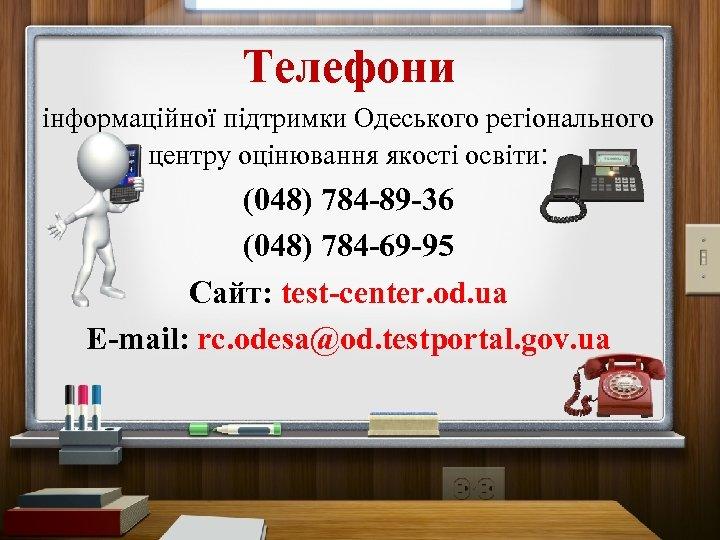 Телефони інформаційної підтримки Одеського регіонального центру оцінювання якості освіти: (048) 784 -89 -36 (048)