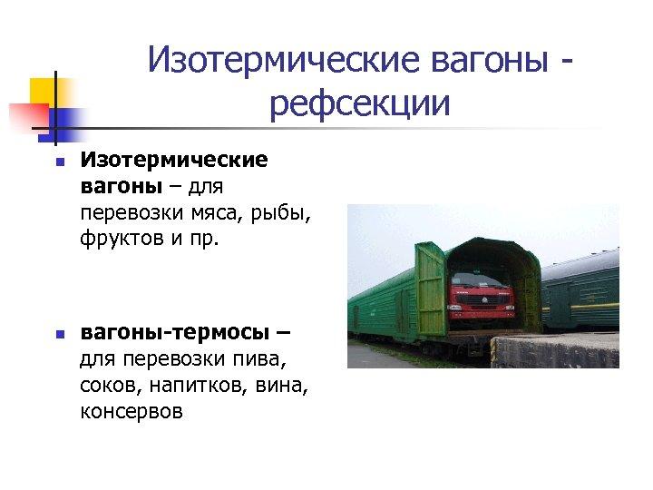 Изотермические вагоны рефсекции n n Изотермические вагоны – для перевозки мяса, рыбы, фруктов и