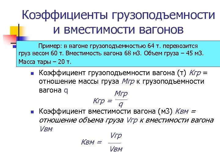 Коэффициенты грузоподъемности и вместимости вагонов Пример: в вагоне грузоподъемностью 64 т. перевозится груз весом