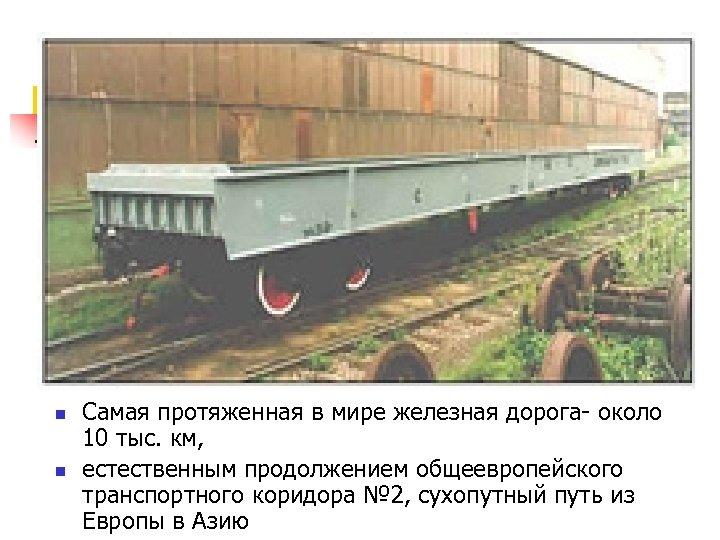 n n Самая протяженная в мире железная дорога- около 10 тыс. км, естественным продолжением