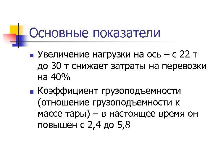 Основные показатели n n Увеличение нагрузки на ось – с 22 т до 30