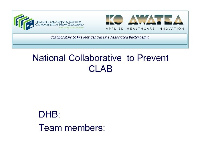 Collaborative to Prevent Central Line Associated Bacteraemia National Collaborative to Prevent CLAB DHB: Team