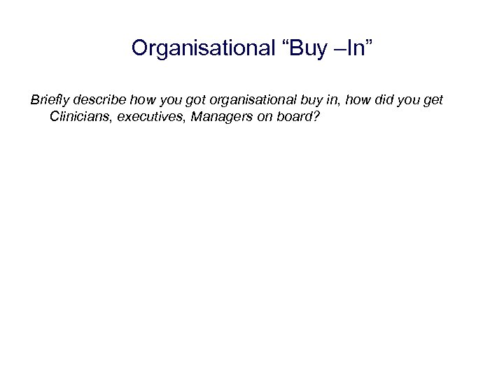 "Organisational ""Buy –In"" Briefly describe how you got organisational buy in, how did you"