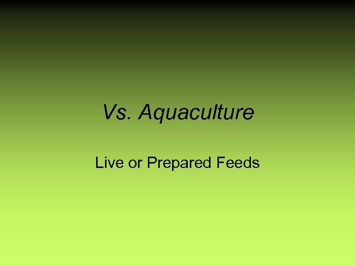 Vs. Aquaculture Live or Prepared Feeds