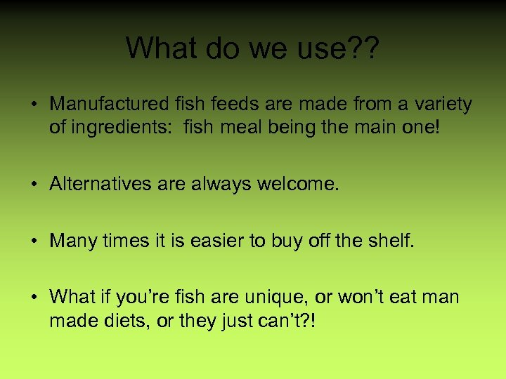 What do we use? ? • Manufactured fish feeds are made from a variety