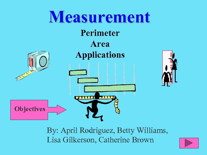 Measurement Perimeter Area Applications Objectives By: April Rodriguez, Betty Williams, Lisa Gilkerson, Catherine Brown