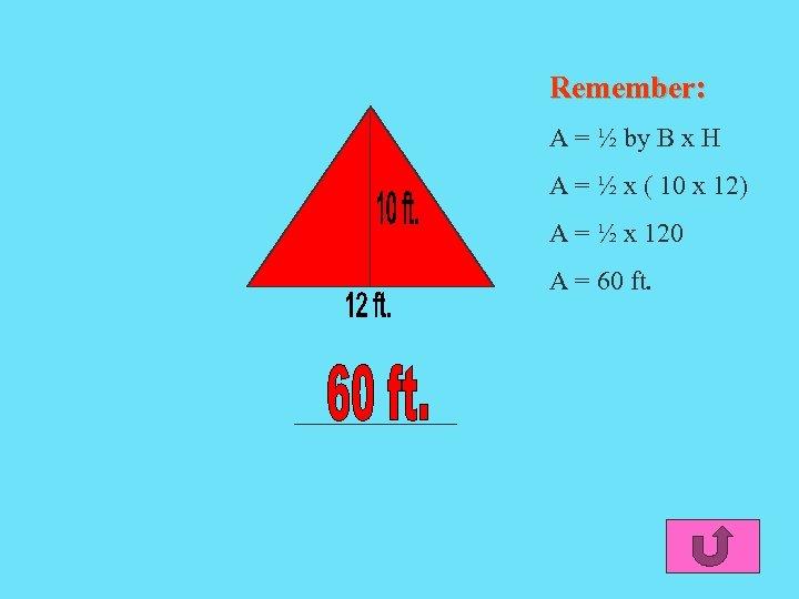 Remember: A = ½ by B x H A = ½ x ( 10