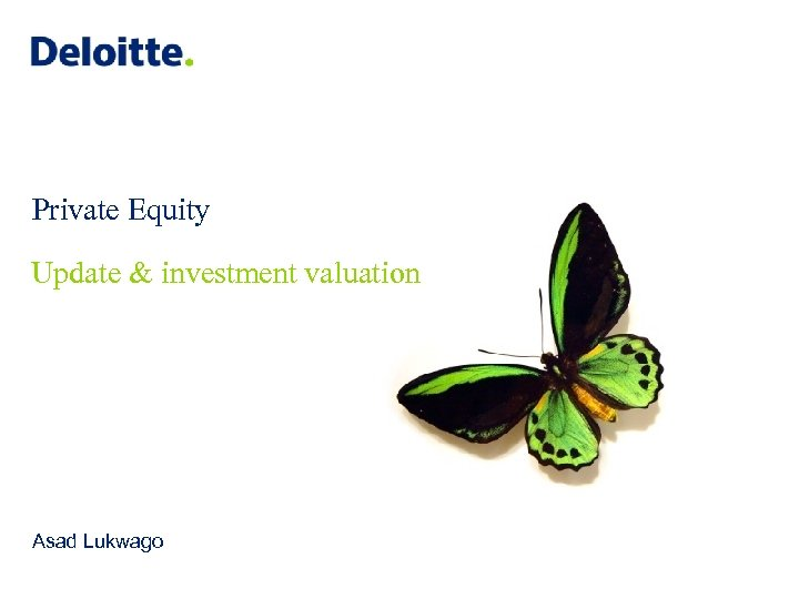 Private Equity Update & investment valuation Asad Lukwago © 2012 Deloitte LLP. Private and