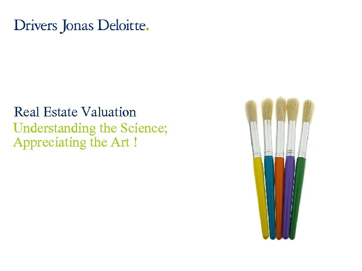 Real Estate Valuation Understanding the Science; Appreciating the Art ! © 2012 Deloitte LLP.