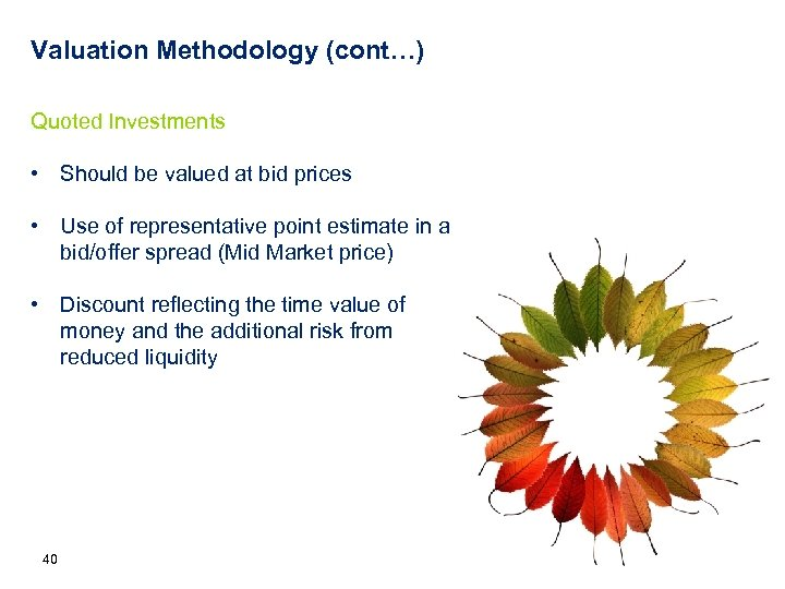 Valuation Methodology (cont…) Quoted Investments • Should be valued at bid prices • Use