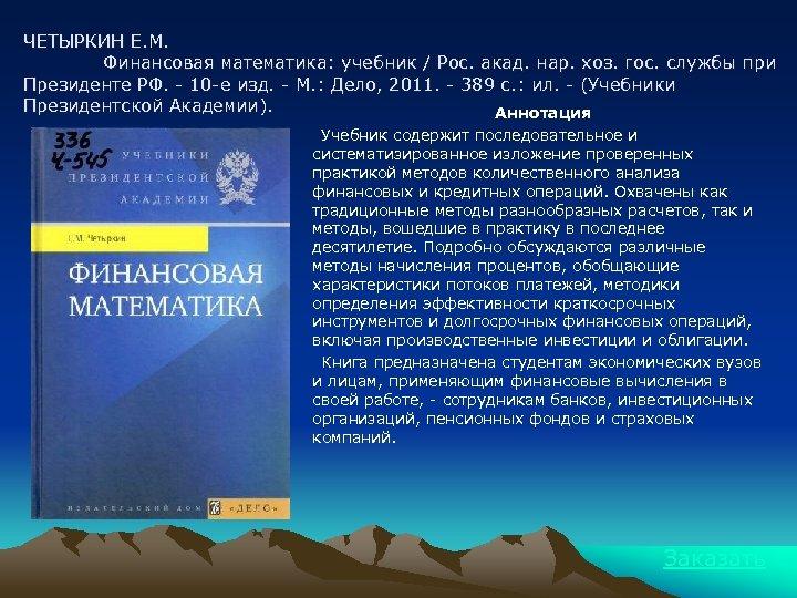 ЧЕТЫРКИН Е. М. Финансовая математика: учебник / Рос. акад. нар. хоз. гос. службы при
