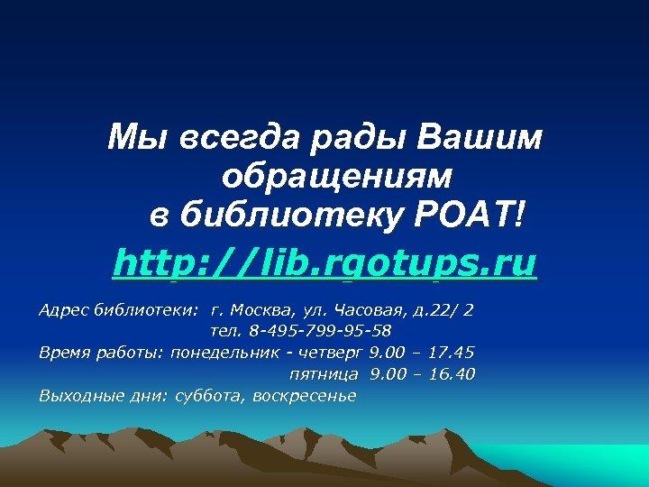 Мы всегда рады Вашим обращениям в библиотеку РОАТ! http: //lib. rgotups. ru Адрес библиотеки: