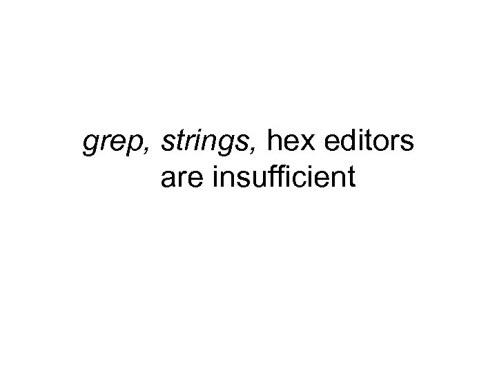 grep, strings, hex editors are insufficient