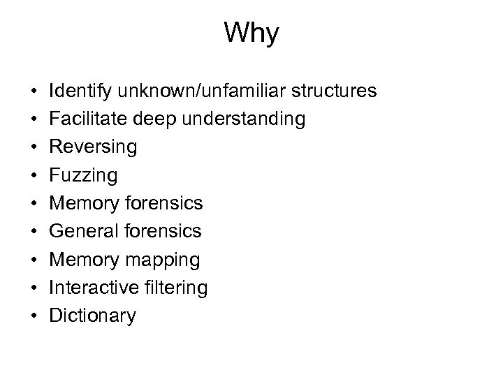 Why • • • Identify unknown/unfamiliar structures Facilitate deep understanding Reversing Fuzzing Memory forensics