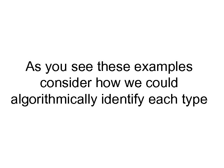 As you see these examples consider how we could algorithmically identify each type