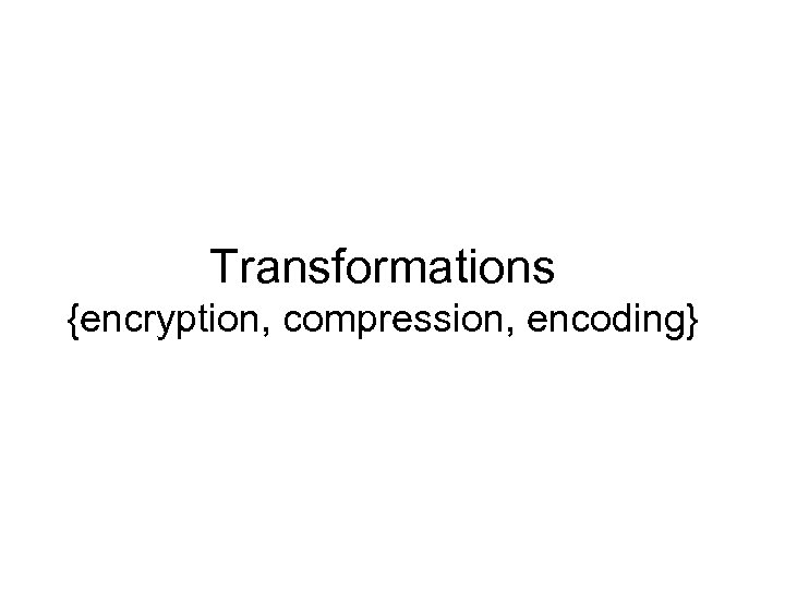 Transformations {encryption, compression, encoding}