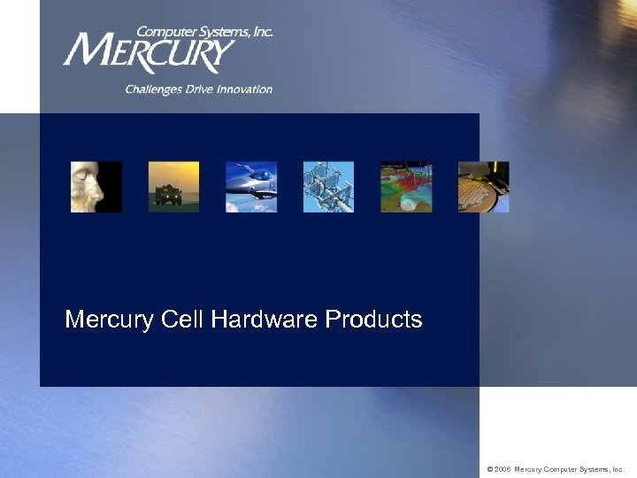 Mercury Cell Hardware Products © 2006 Mercury Computer Systems, Inc.