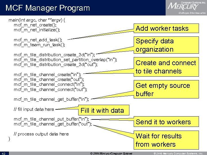 MCF Manager Program main(int argc, char **argv) { mcf_m_net_create(); mcf_m_net_initialize(); Add worker tasks mcf_m_net_add_task();