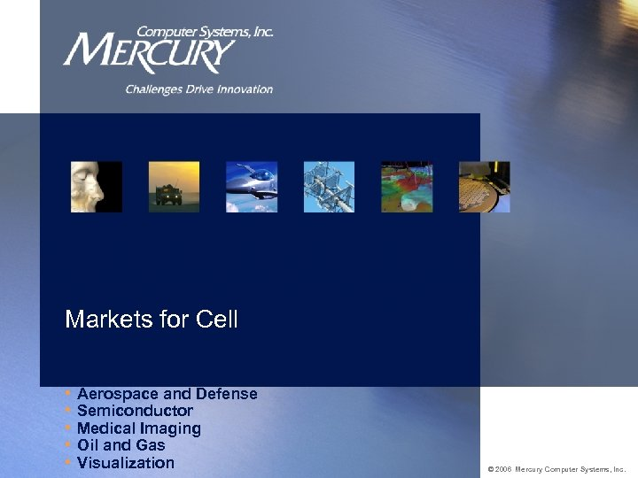 Markets for Cell • Aerospace and Defense • Semiconductor • Medical Imaging • Oil