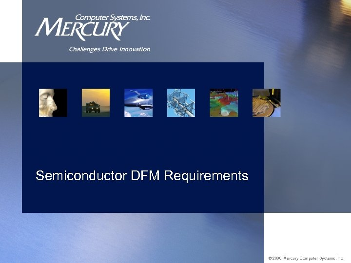 Semiconductor DFM Requirements © 2006 Mercury Computer Systems, Inc.