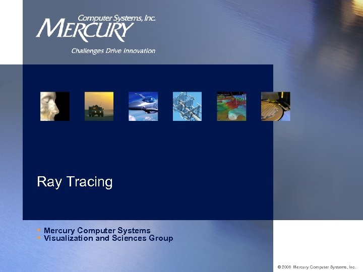 Ray Tracing • Mercury Computer Systems • Visualization and Sciences Group © 2006 Mercury