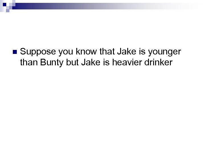 Suppose you know that Jake is younger than Bunty but Jake is heavier