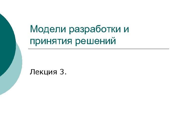 Модели разработки и принятия решений Лекция 3.