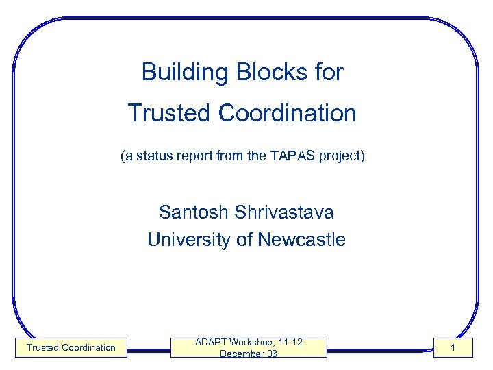 Building Blocks for Trusted Coordination (a status report from the TAPAS project) Santosh Shrivastava