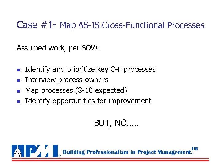 Case #1 - Map AS-IS Cross-Functional Processes Assumed work, per SOW: n n Identify