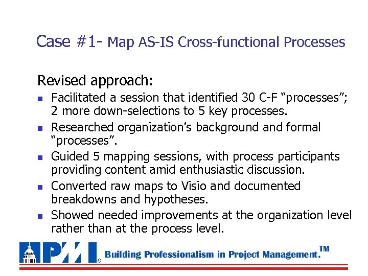 Case #1 - Map AS-IS Cross-functional Processes Revised approach: n n n Facilitated a