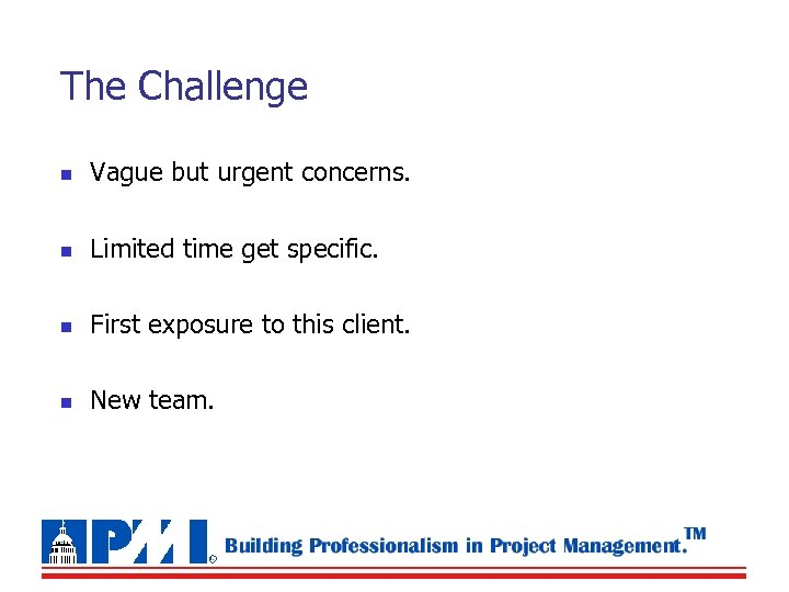 The Challenge n Vague but urgent concerns. n Limited time get specific. n First