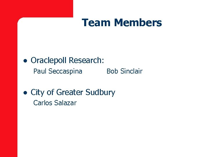 Team Members l Oraclepoll Research: Paul Seccaspina l Bob Sinclair City of Greater Sudbury