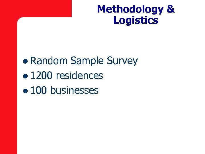 Methodology & Logistics l Random Sample Survey l 1200 residences l 100 businesses
