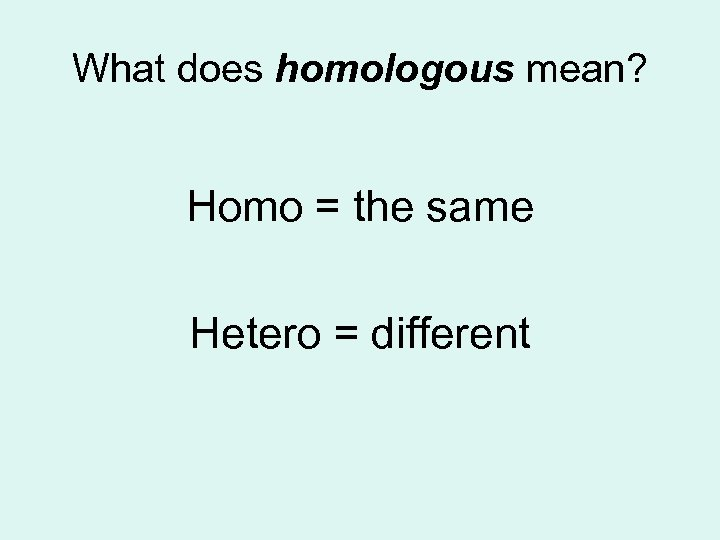 What does homologous mean? Homo = the same Hetero = different